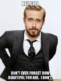 Beautiful Girl Meme - hey girl don t ever forget how beautiful you are i don t make