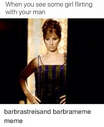 Barbra Streisand Meme - when you see some girl flirting with your man barbrastreisand