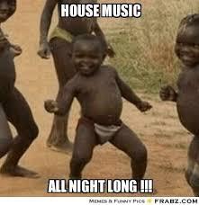 House Music Memes - house music all night long house edm rave african meme funny