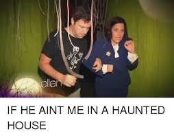 Haunted House Meme - ellen if he aint me in a haunted house ellen meme on me me
