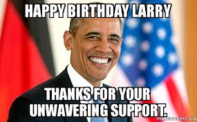 Larry Meme - happy birthday larry thanks for your unwavering support make a meme