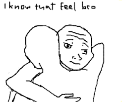 That Feel Meme - i know how that feel bro