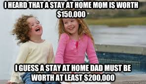 Stay At Home Mom Meme - i heard that a stay at home mom is worth 150 000 i guess a stay