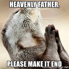 This Is The End Meme Generator - heavenly father please make it end praying otter meme generator