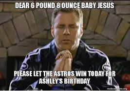Baby Jesus Meme - dear 6 pound 8 ounce baby jesus please let the astros win today