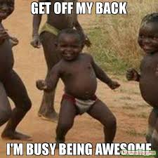Back Off Meme - get off my back i m busy being awesome meme third world success
