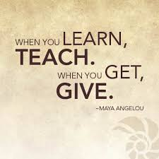 when you learn teach when you get give angelou