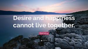 live together epictetus quote u201cdesire and happiness cannot live together u201d 12