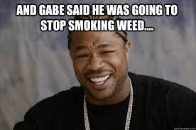 Memes About Smoking Weed - and gabe said he was going to stop smoking weed xzibit meme