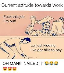 Fuck This Meme - current attitude towards work fuck this job i m out 3 lol just