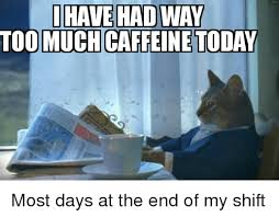 Too Much Coffee Meme - 25 best memes about too much caffeine too much caffeine memes