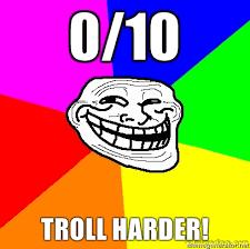 0/10 Troll Harder
