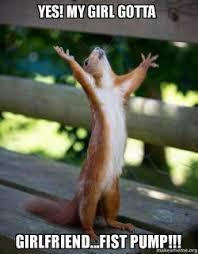 My Girl Meme - yes my girl gotta girlfriend fist pump happy squirrel