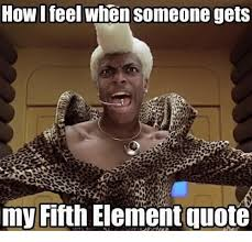 Fifth Element Meme - how i feel when someone gets my fifth element quote meme on me me