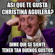 Christina Aguilera Meme - meme willy wonka asi que te gusta christina aguilera dime que se