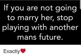 Marry Her Meme - if you are not going to marry her stop playing with another mans