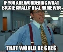 Biggie Meme - that would be great meme imgflip