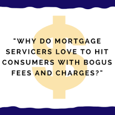 why mortgage servicers love to hit consumers with bogus fees charges