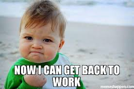 Get Back To Work Meme - now i can get back to work meme