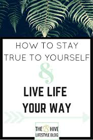 how to stay true to yourself and live life your way my 8 tips