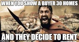 Rent Meme - when you show a buyer 30 homes and they decide to rent inboundrem