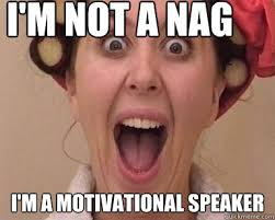 Annoying Mom Meme - i m not a nag i m a motivational speaker nagging mom quickmeme