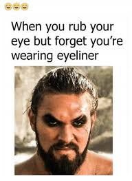 Eyeliner Meme - when you rub your eye but forget you re wearing eyeliner meme on
