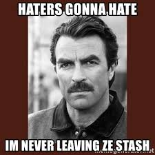 Haters Gonna Hate Meme Generator - haters gonna hate im never leaving ze stash tom selleck meme