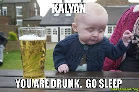 Go Sleep Meme - kalyan you are drunk go sleep make a meme