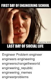 Engineering School Meme - first day of engineering school last day of social life engineer