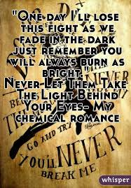 My Chemical Romance The Light Behind Your Eyes One Day I U0027ll Lose This Fight As We Fade In The Dark Just Remember You