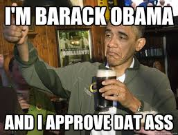 Day Ass Meme - i m barack obama and i approve dat ass upvoting obama quickmeme