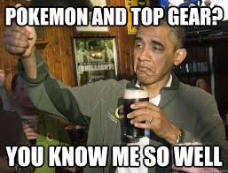 Top Gear Memes - pokemon and top gear you know me so well upvoting obama quickmeme