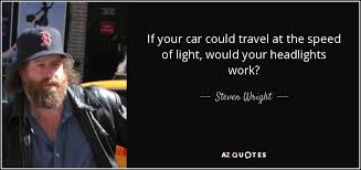 At The Speed Of Light Steven Wright Quote If Your Car Could Travel At The Speed Of Light