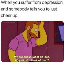 Cheer Up Meme - when you suffer from depression and someone tells you to just cheer