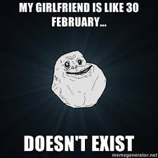 Moving Away Meme - my girlfriend is like february 30th she doesn t exist humor