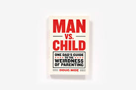 man vs child one dad u0027s guide to the weirdness of parenting doug