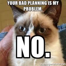 Grump Cat Meme Generator - your bad planning is my problem no grumpy cat meme generator