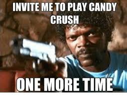 Meme Candy - invite me to play candy crush one more time quick meme com candy