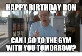 Gym Birthday Meme - happy birthday ron can i go to the with youtomorrow memes com