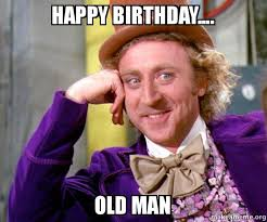 Happy Birthday Old Man Meme - happy birthday old man willy wonka sarcasm meme make a meme