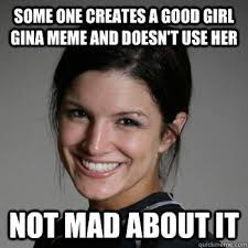 Good Girl Meme - some one creates a good girl gina meme and doesn t use her not mad
