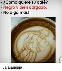 Memes Cafe - icomo quiere su café negro y bien cargado no diga mas jajajajajaja