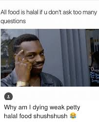 Halal Memes - all food is halal if u don t ask too many questions pen why am i