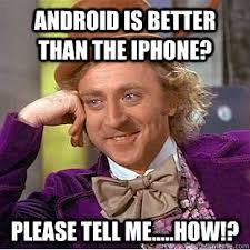 why are iphones better than androids android is better than the iphone tell me how
