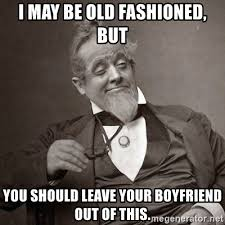 Old Fashioned Memes - i may be old fashioned but you should leave your boyfriend out of