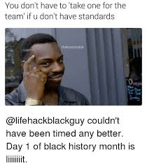 Black History Month Memes - you don t have to take one for the team if u don t have standards