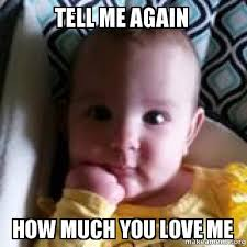 Tell Me Meme - tell me again how much you love me interested baby make a meme