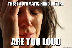 Hand Dryer Meme - these automatic hand dryers are too loud first world problems
