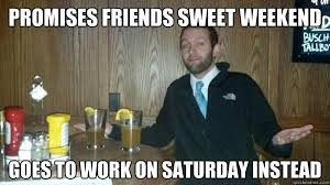 I Work Weekends Meme - weekend meme funny weekend pictures and images